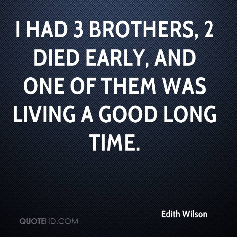 I had 3 brothers, 2 died early, and one of them was living a good long time.
