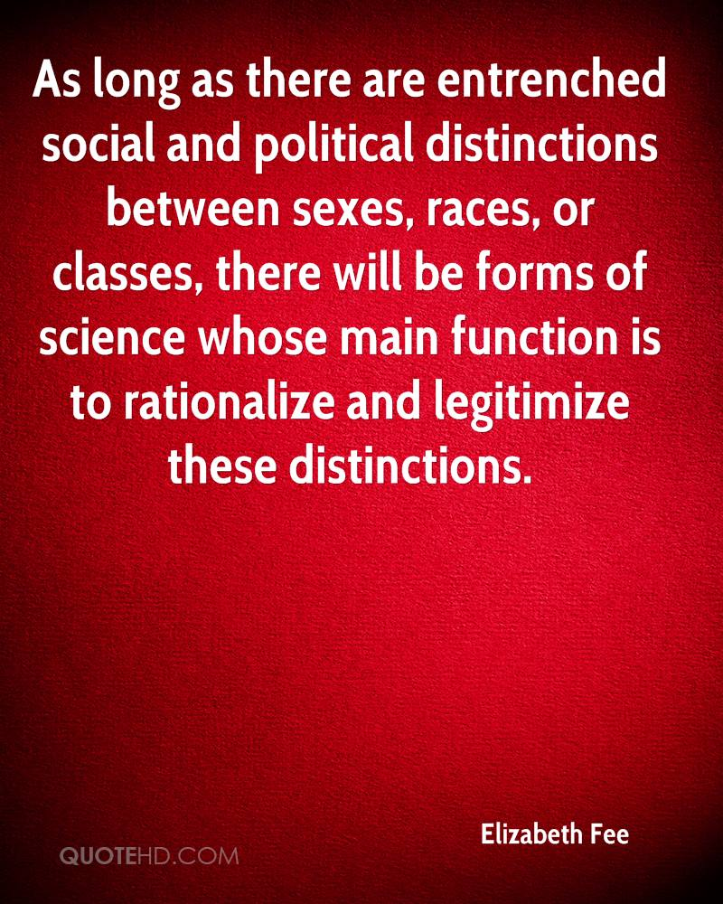 As long as there are entrenched social and political distinctions between sexes, races, or classes, there will be forms of science whose main function is to rationalize and legitimize these distinctions.