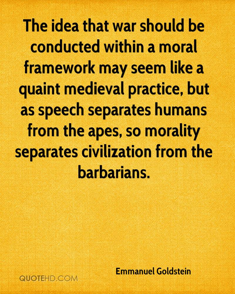 The idea that war should be conducted within a moral framework may seem like a quaint medieval practice, but as speech separates humans from the apes, so morality separates civilization from the barbarians.