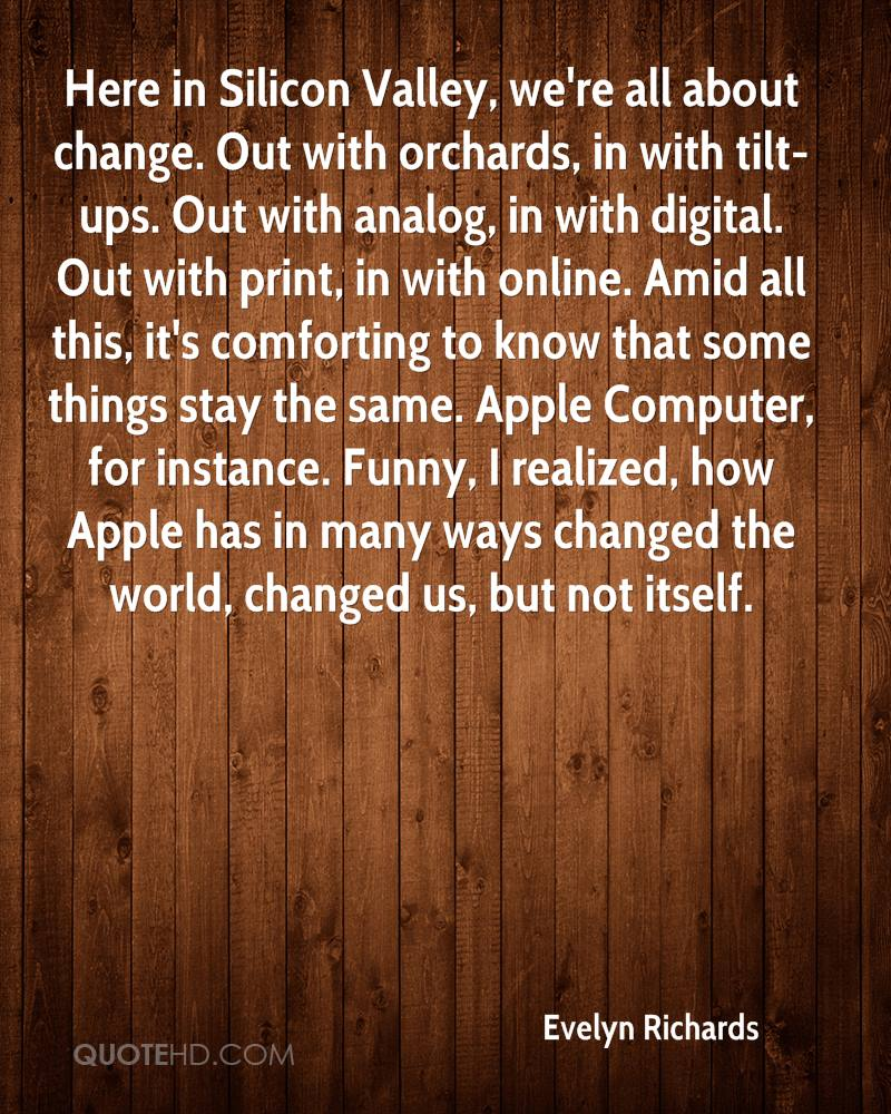 Here in Silicon Valley, we're all about change. Out with orchards, in with tilt-ups. Out with analog, in with digital. Out with print, in with online. Amid all this, it's comforting to know that some things stay the same. Apple Computer, for instance. Funny, I realized, how Apple has in many ways changed the world, changed us, but not itself.