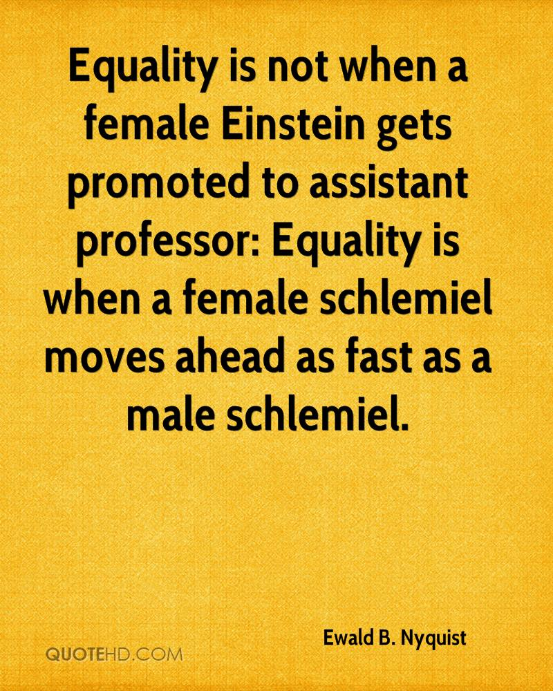 Equality is not when a female Einstein gets promoted to assistant professor: Equality is when a female schlemiel moves ahead as fast as a male schlemiel.