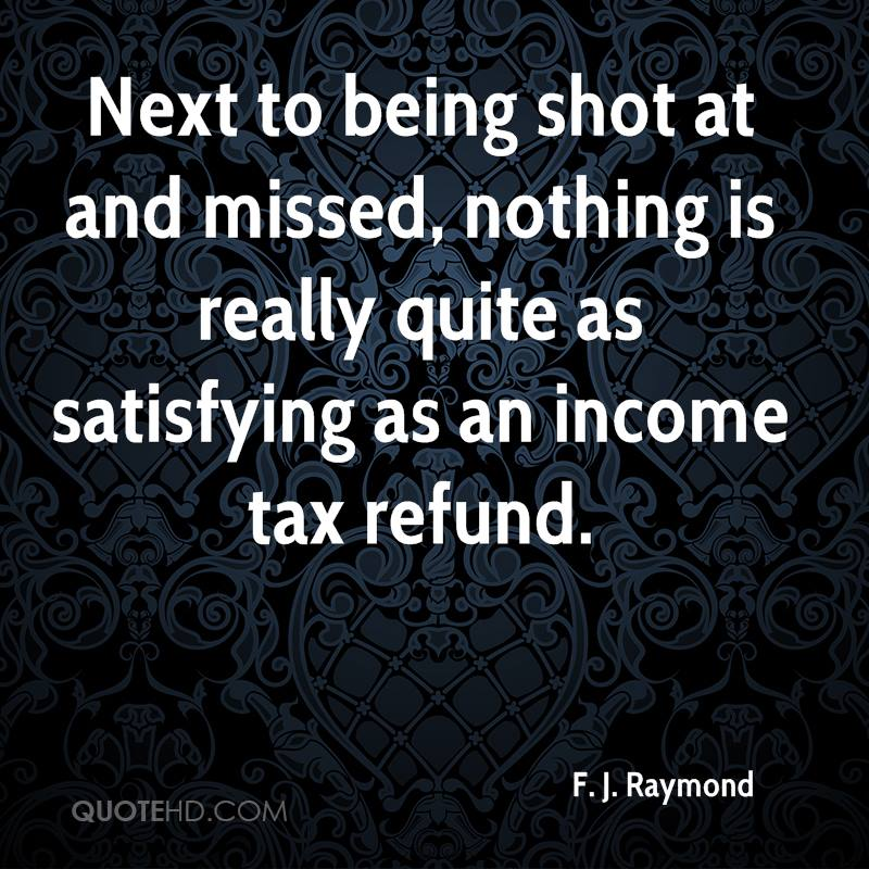 Next to being shot at and missed, nothing is really quite as satisfying as an income tax refund.