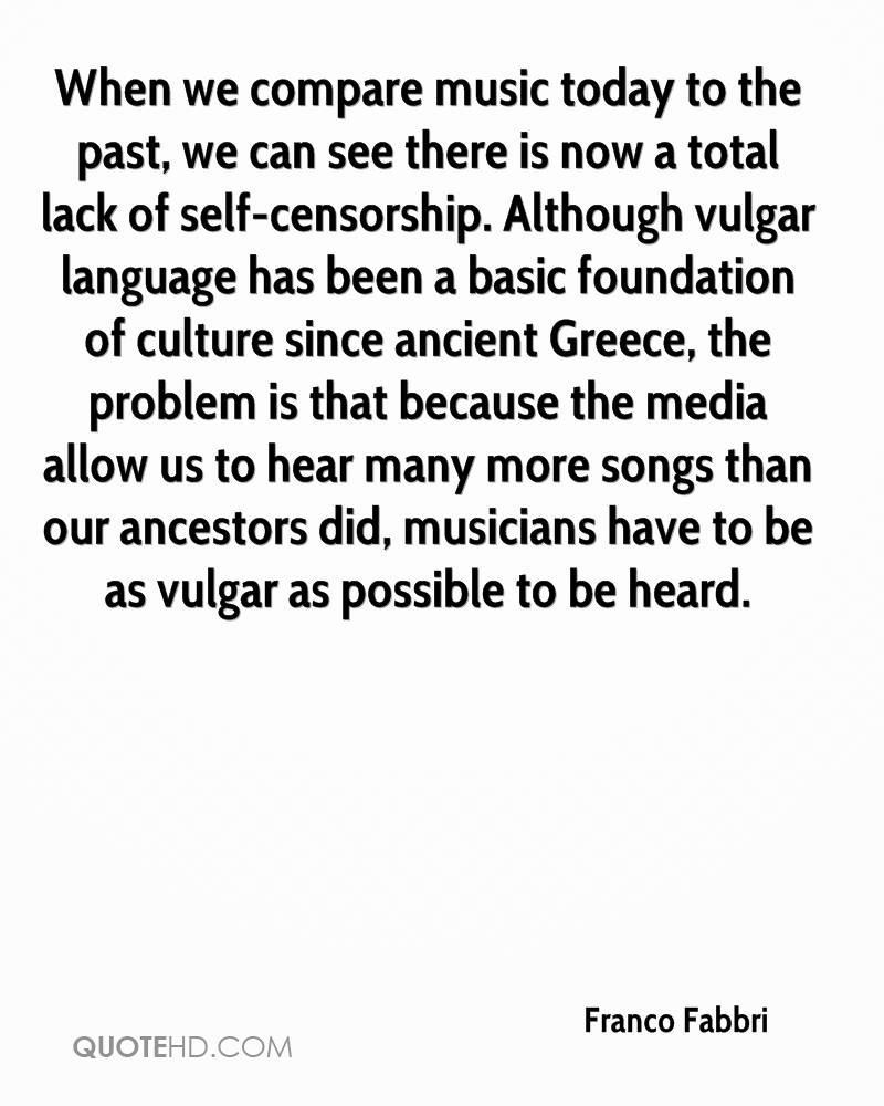 When we compare music today to the past, we can see there is now a total lack of self-censorship. Although vulgar language has been a basic foundation of culture since ancient Greece, the problem is that because the media allow us to hear many more songs than our ancestors did, musicians have to be as vulgar as possible to be heard.