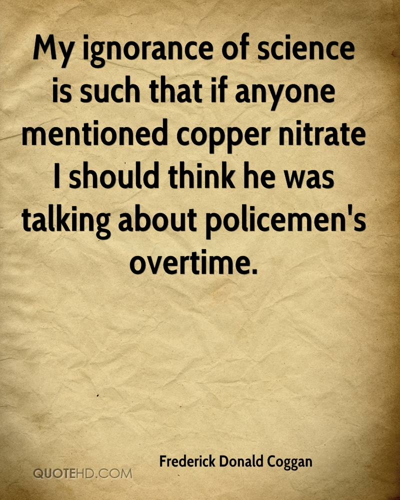 My ignorance of science is such that if anyone mentioned copper nitrate I should think he was talking about policemen's overtime.