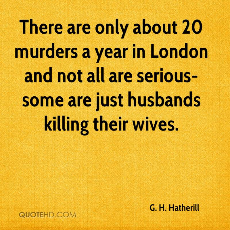 There are only about 20 murders a year in London and not all are serious-some are just husbands killing their wives.