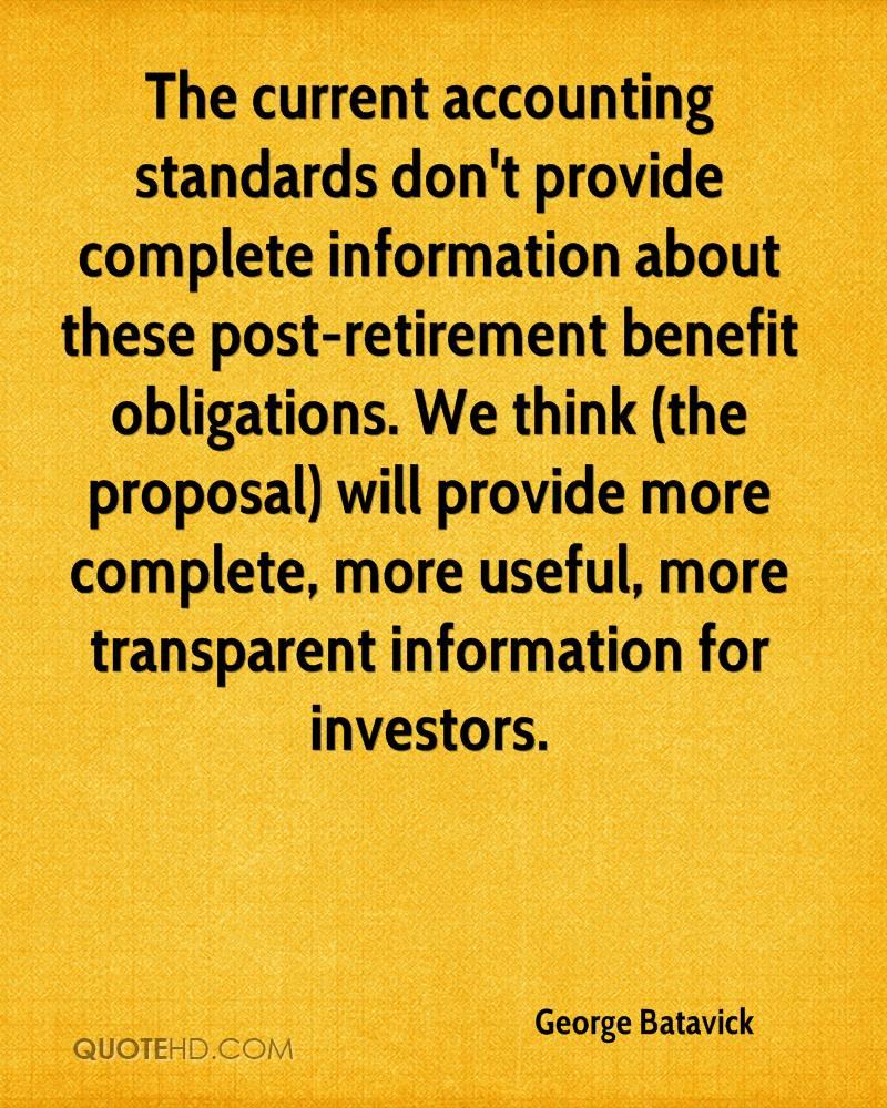 The current accounting standards don't provide complete information about these post-retirement benefit obligations. We think (the proposal) will provide more complete, more useful, more transparent information for investors.