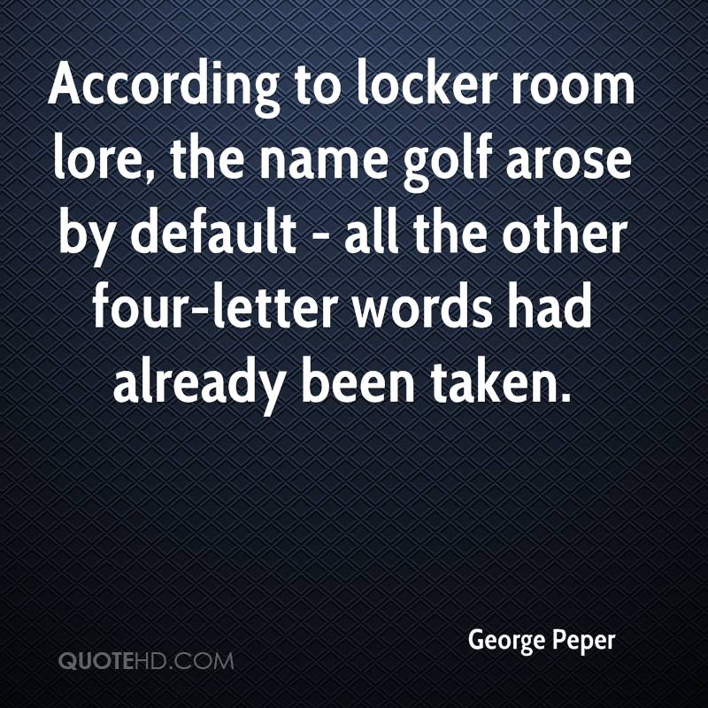 According to locker room lore, the name golf arose by default - all the other four-letter words had already been taken.