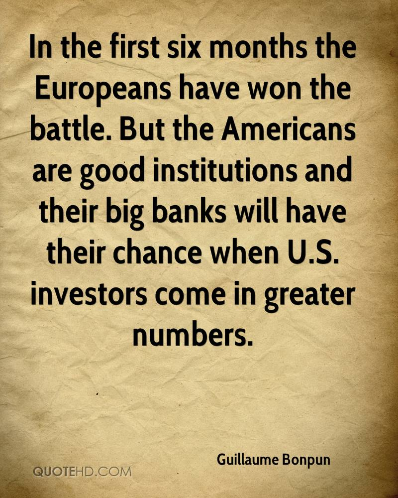 In the first six months the Europeans have won the battle. But the Americans are good institutions and their big banks will have their chance when U.S. investors come in greater numbers.