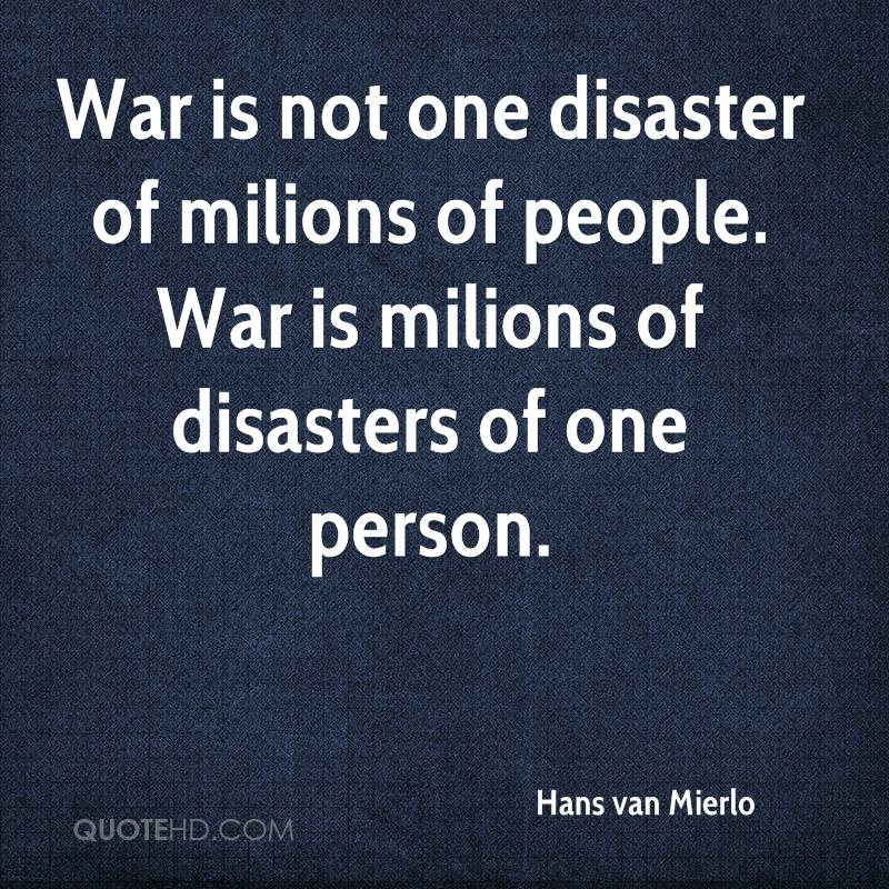 War is not one disaster of milions of people. War is milions of disasters of one person.