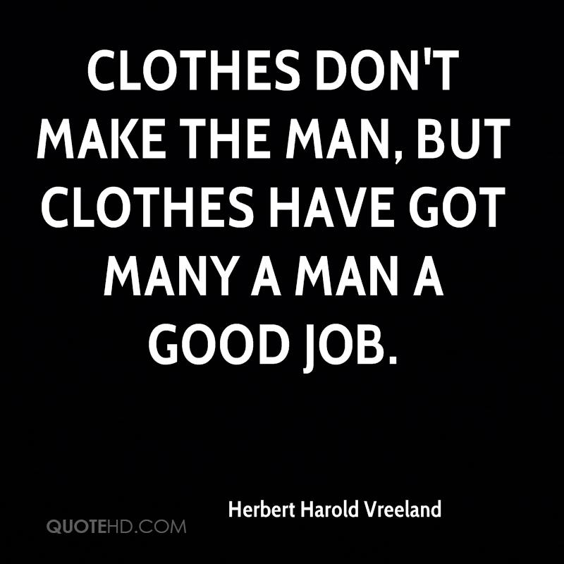 Clothes don't make the man, but clothes have got many a man a good job.