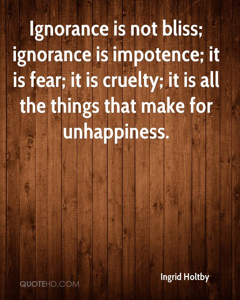 Ignorance is not bliss; ignorance is impotence; it is fear; it is cruelty; it is all the things that make for unhappiness.