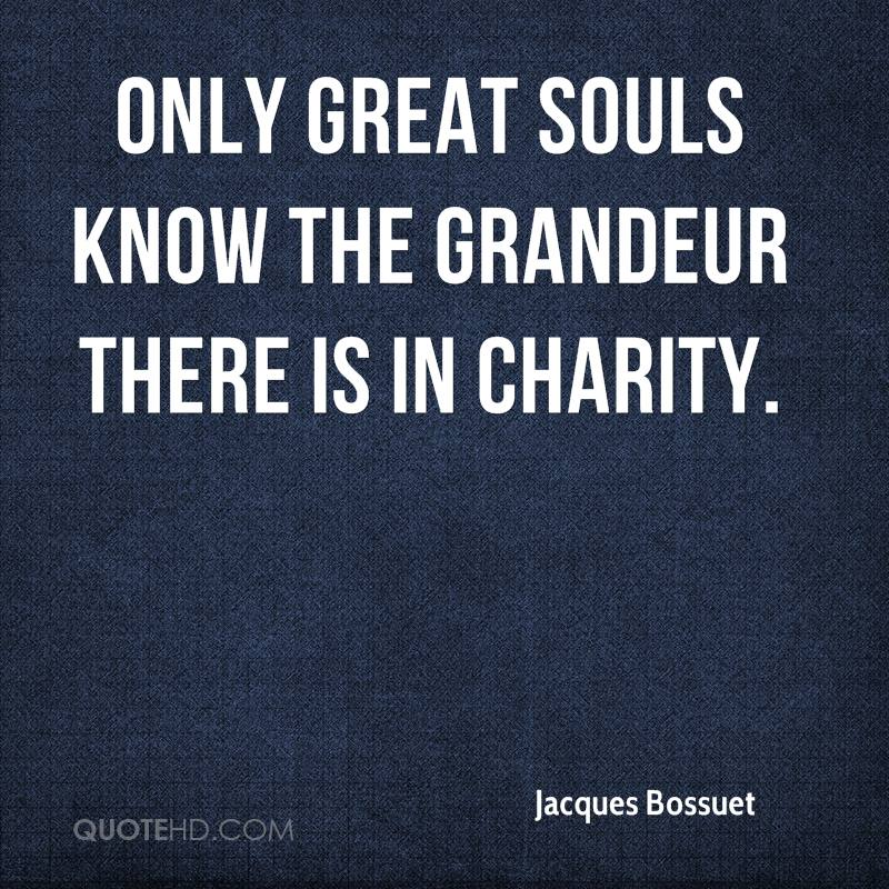Only great souls know the grandeur there is in charity.