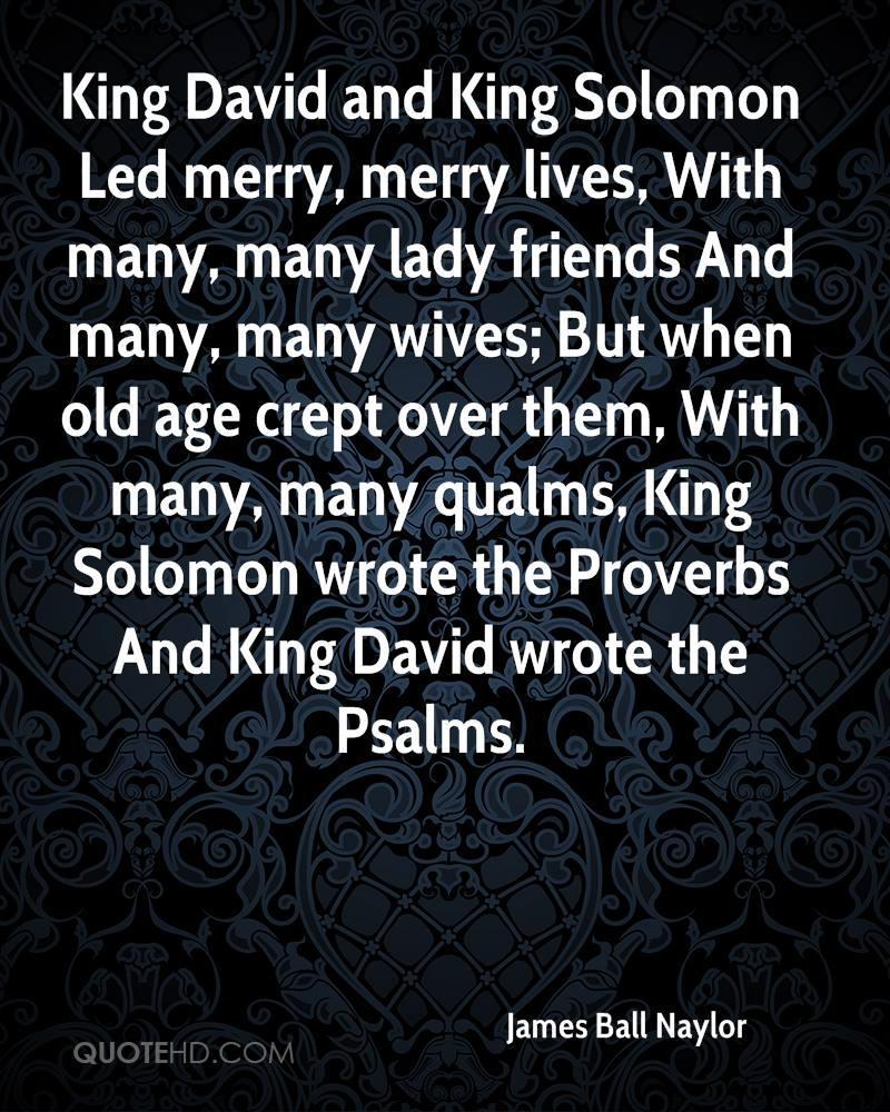 King David and King Solomon Led merry, merry lives, With many, many lady friends And many, many wives; But when old age crept over them, With many, many qualms, King Solomon wrote the Proverbs And King David wrote the Psalms.
