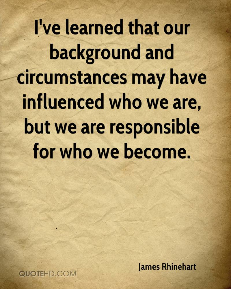 I've learned that our background and circumstances may have influenced who we are, but we are responsible for who we become.