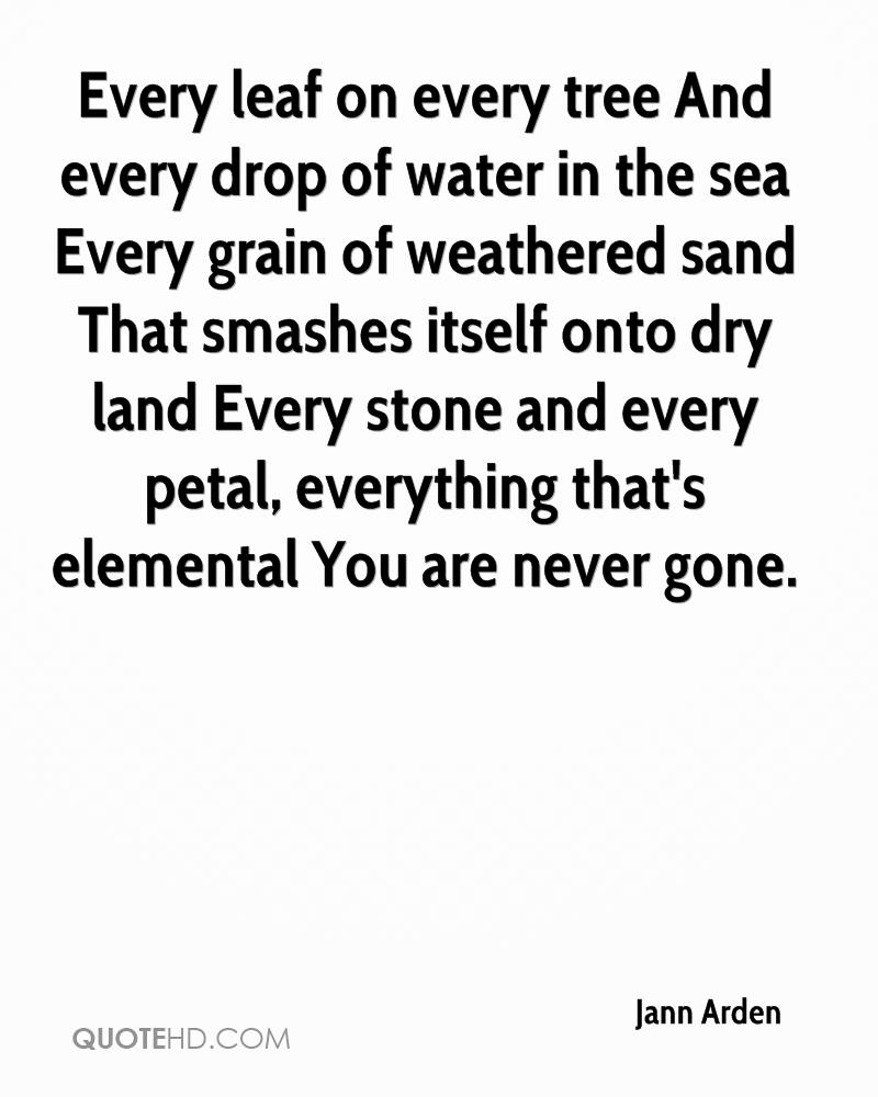 Every leaf on every tree And every drop of water in the sea Every grain of weathered sand That smashes itself onto dry land Every stone and every petal, everything that's elemental You are never gone.