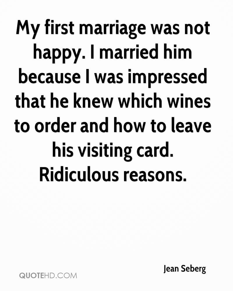 My first marriage was not happy. I married him because I was impressed that he knew which wines to order and how to leave his visiting card. Ridiculous reasons.