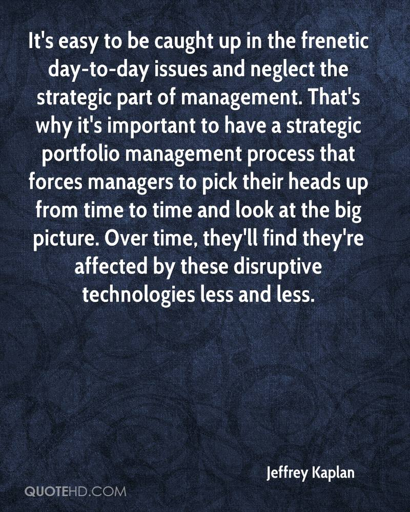 It's easy to be caught up in the frenetic day-to-day issues and neglect the strategic part of management. That's why it's important to have a strategic portfolio management process that forces managers to pick their heads up from time to time and look at the big picture. Over time, they'll find they're affected by these disruptive technologies less and less.