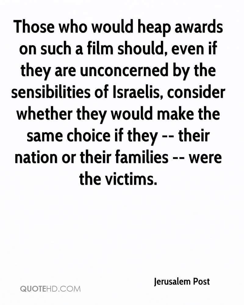 Those who would heap awards on such a film should, even if they are unconcerned by the sensibilities of Israelis, consider whether they would make the same choice if they -- their nation or their families -- were the victims.