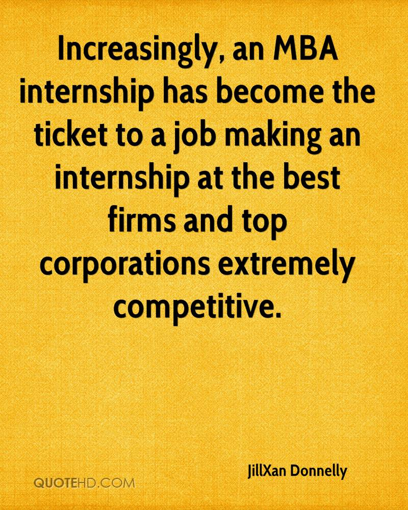Increasingly, an MBA internship has become the ticket to a job making an internship at the best firms and top corporations extremely competitive.