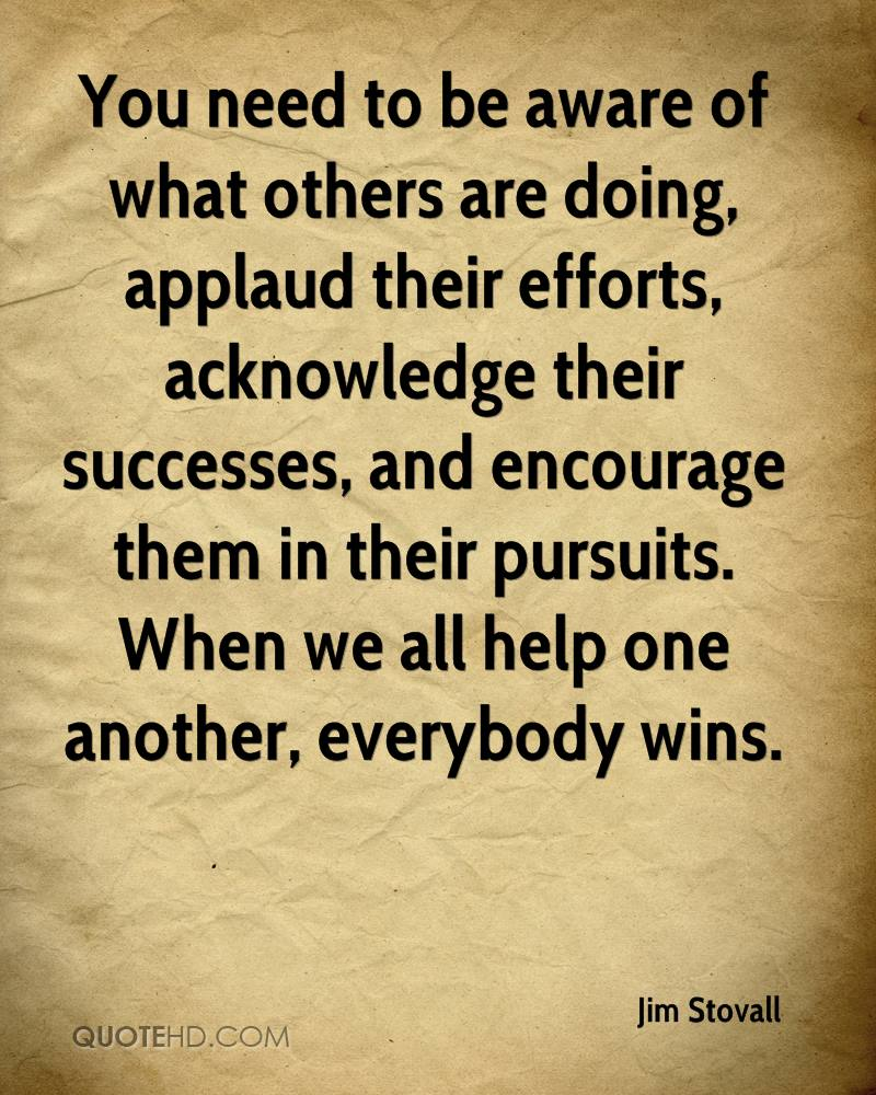 You need to be aware of what others are doing, applaud their efforts, acknowledge their successes, and encourage them in their pursuits. When we all help one another, everybody wins.