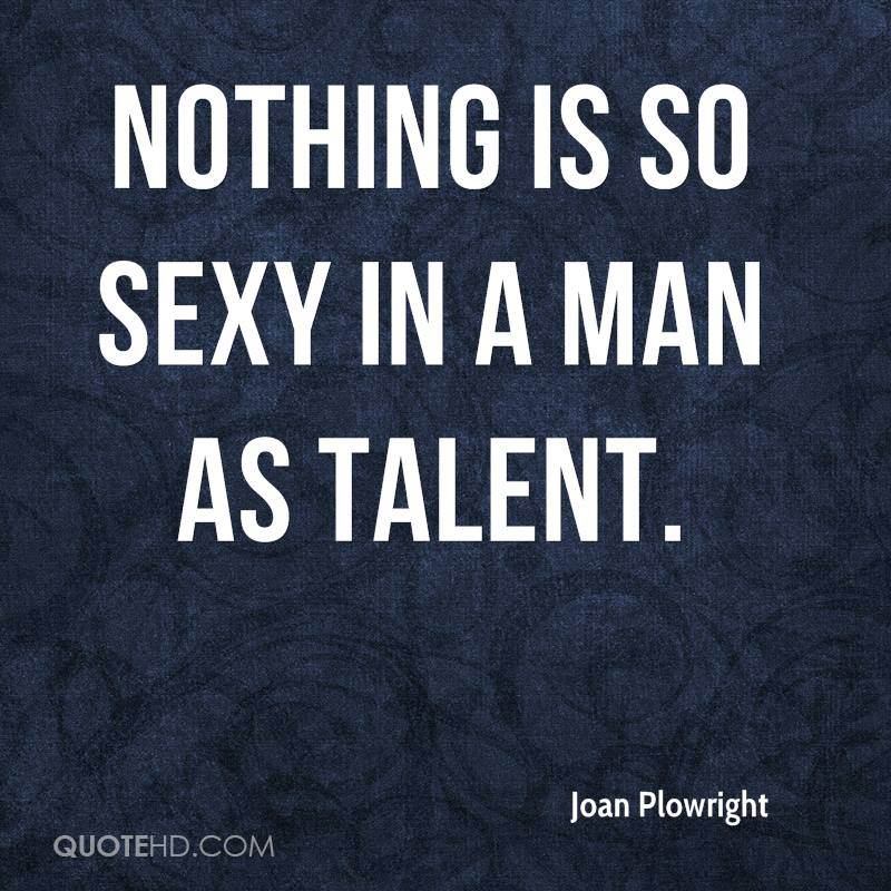 Nothing is so sexy in a man as talent.