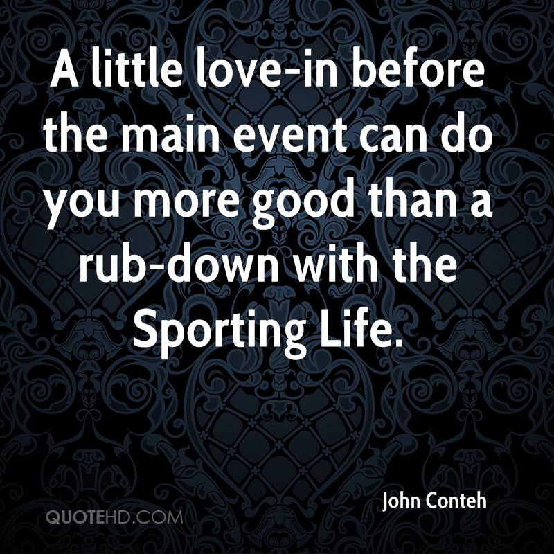 A little love-in before the main event can do you more good than a rub-down with the Sporting Life.