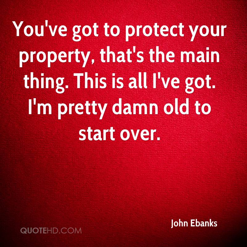 You've got to protect your property, that's the main thing. This is all I've got. I'm pretty damn old to start over.