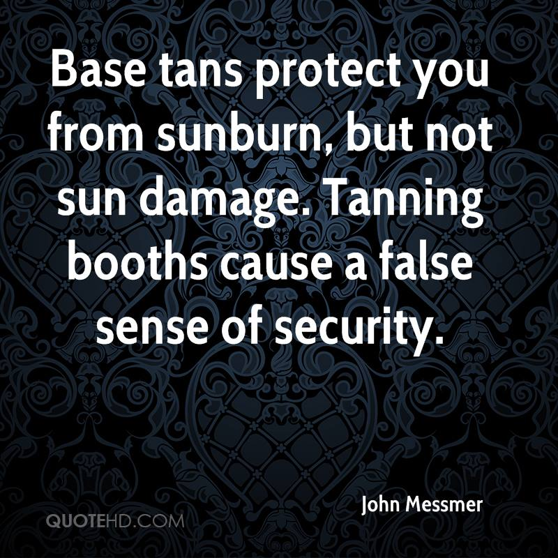 Base tans protect you from sunburn, but not sun damage. Tanning booths cause a false sense of security.