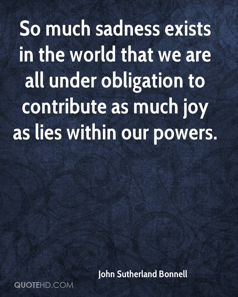 So much sadness exists in the world that we are all under obligation to contribute as much joy as lies within our powers.