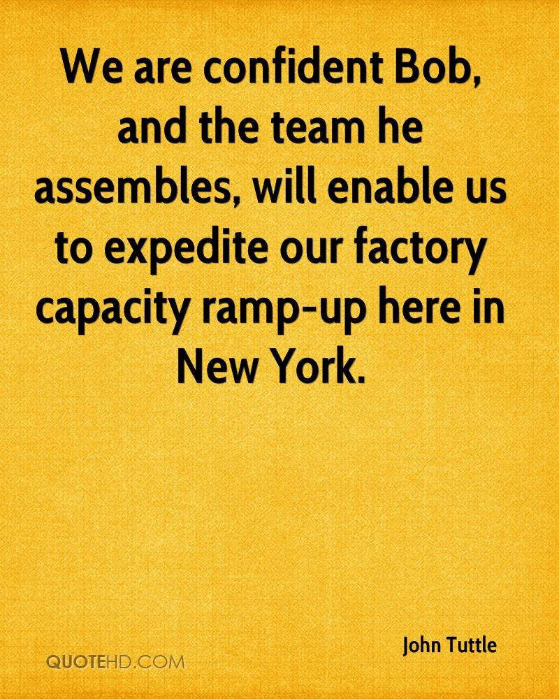 We are confident Bob, and the team he assembles, will enable us to expedite our factory capacity ramp-up here in New York.