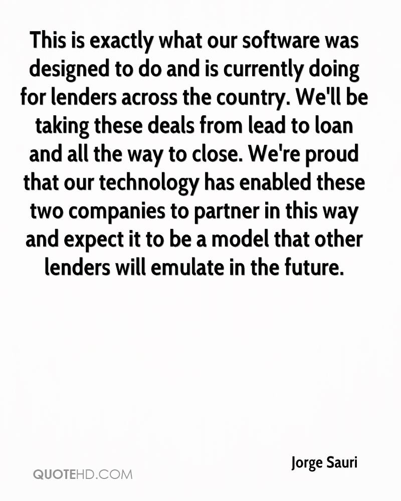 This is exactly what our software was designed to do and is currently doing for lenders across the country. We'll be taking these deals from lead to loan and all the way to close. We're proud that our technology has enabled these two companies to partner in this way and expect it to be a model that other lenders will emulate in the future.