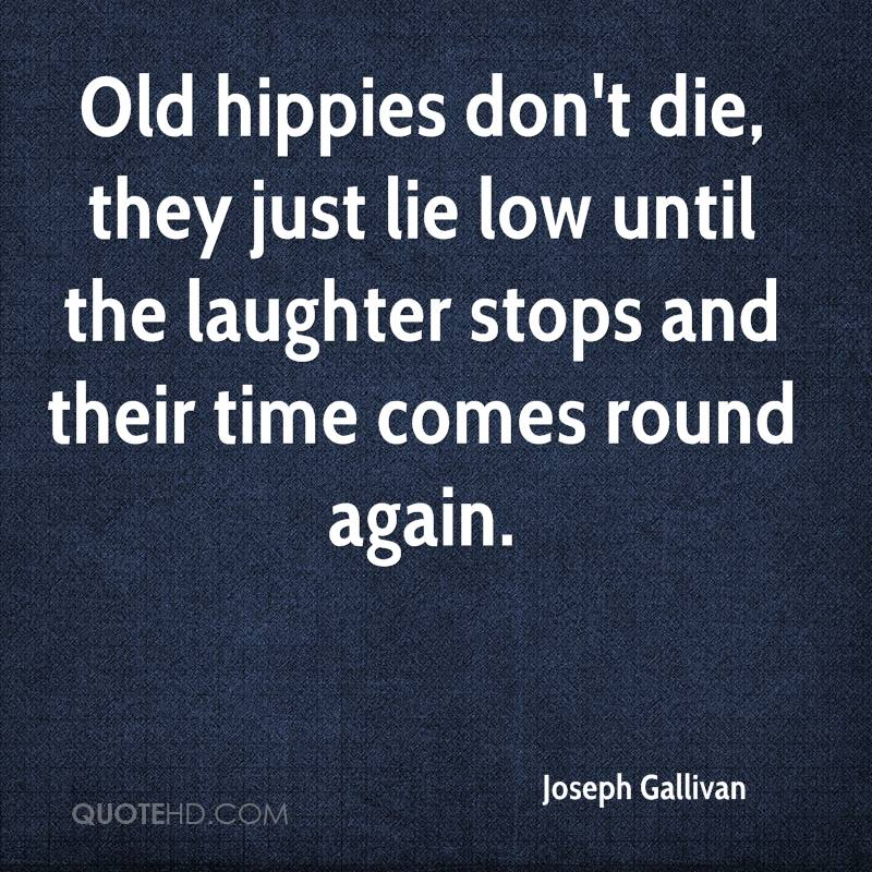 Old hippies don't die, they just lie low until the laughter stops and their time comes round again.