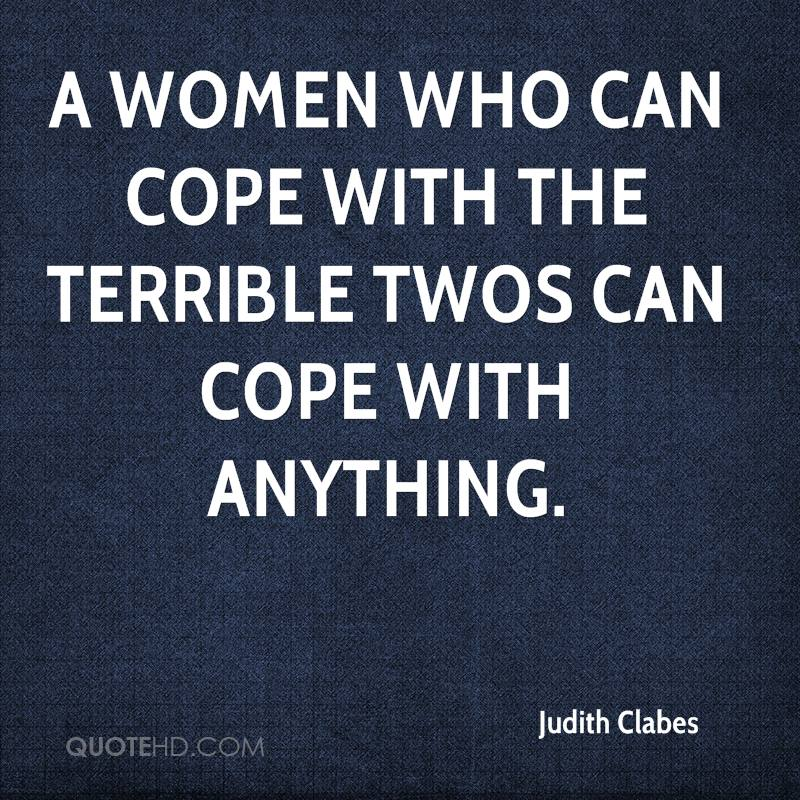 A Women who can cope with the terrible twos can cope with anything.