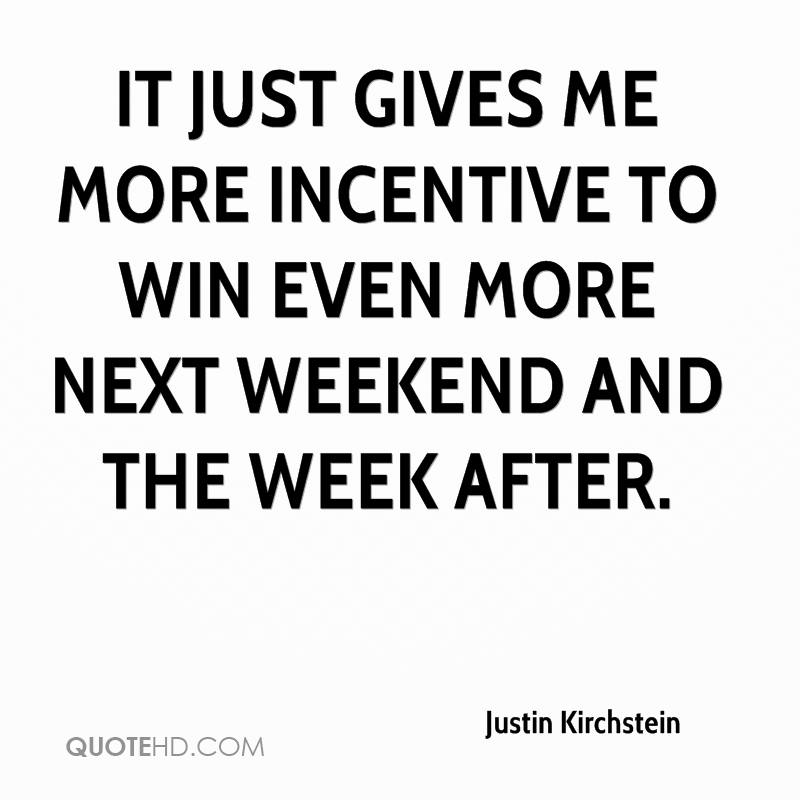 It just gives me more incentive to win even more next weekend and the week after.