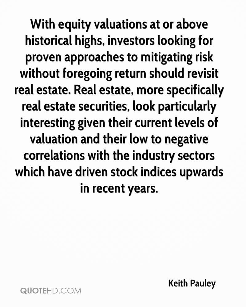 With equity valuations at or above historical highs, investors looking for proven approaches to mitigating risk without foregoing return should revisit real estate. Real estate, more specifically real estate securities, look particularly interesting given their current levels of valuation and their low to negative correlations with the industry sectors which have driven stock indices upwards in recent years.