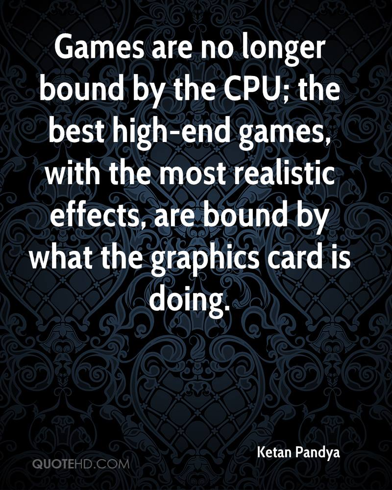 Games are no longer bound by the CPU; the best high-end games, with the most realistic effects, are bound by what the graphics card is doing.
