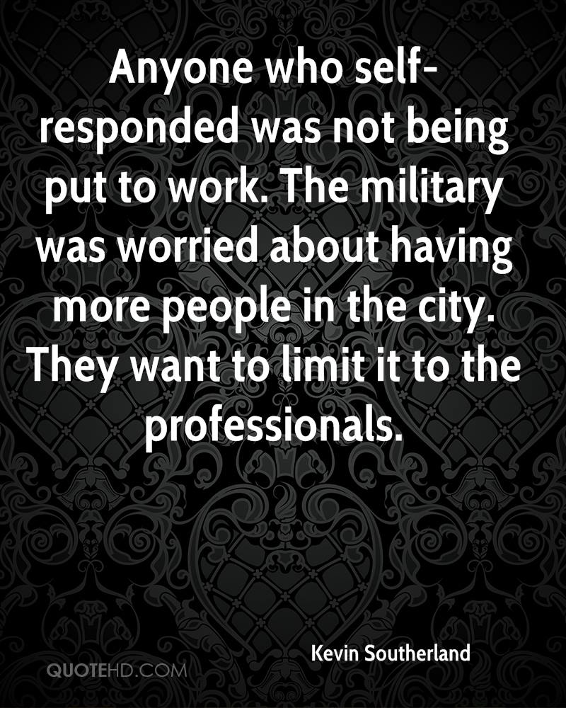 Anyone who self-responded was not being put to work. The military was worried about having more people in the city. They want to limit it to the professionals.
