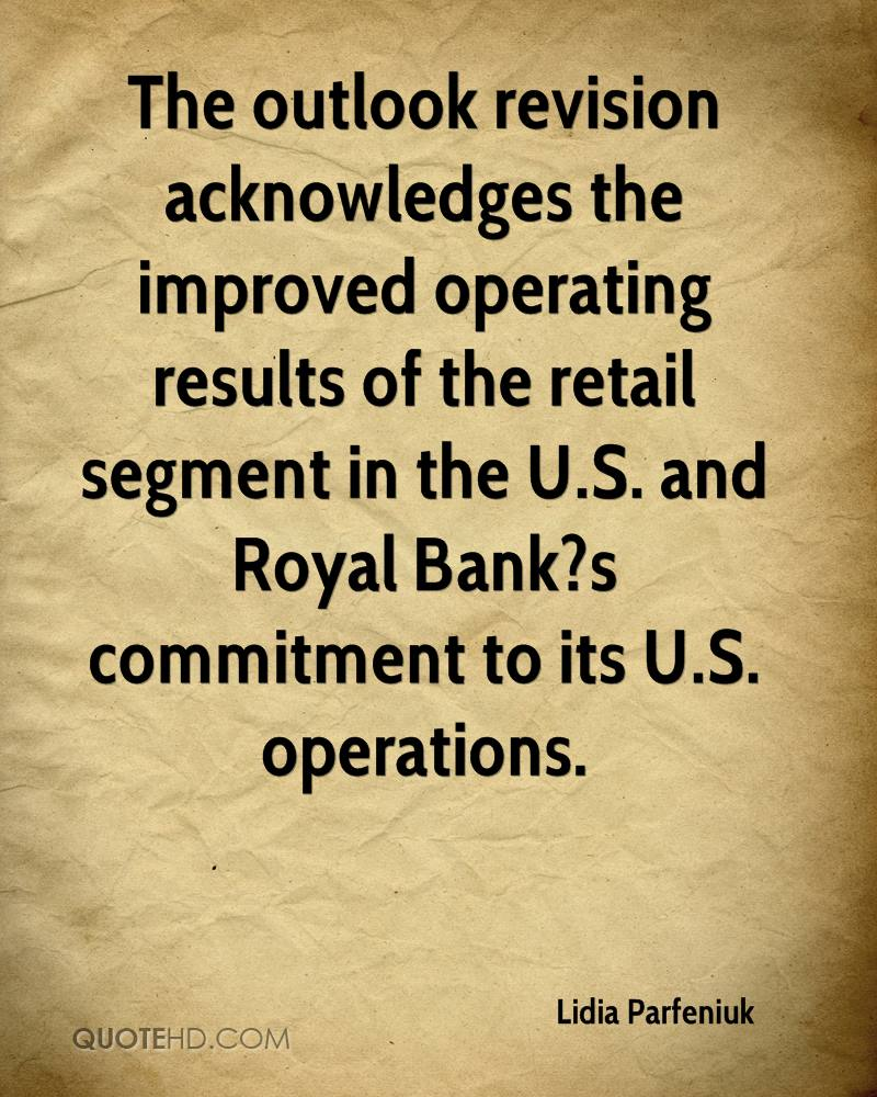 The outlook revision acknowledges the improved operating results of the retail segment in the U.S. and Royal Bank?s commitment to its U.S. operations.