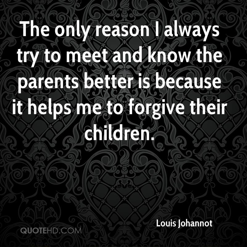 The only reason I always try to meet and know the parents better is because it helps me to forgive their children.