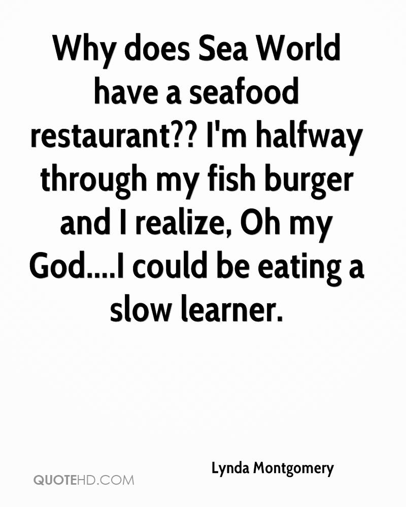 Why does Sea World have a seafood restaurant?? I'm halfway through my fish burger and I realize, Oh my God....I could be eating a slow learner.