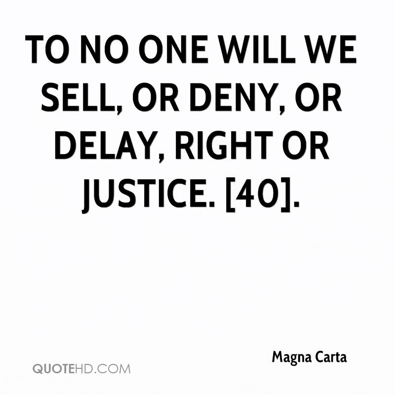 To no one will we sell, or deny, or delay, right or justice. [40].