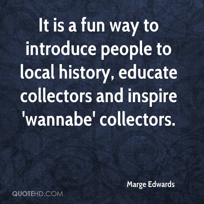 It is a fun way to introduce people to local history, educate collectors and inspire 'wannabe' collectors.