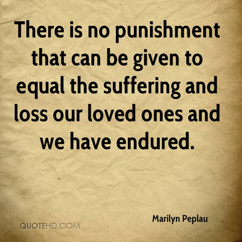 There is no punishment that can be given to equal the suffering and loss our loved ones and we have endured.