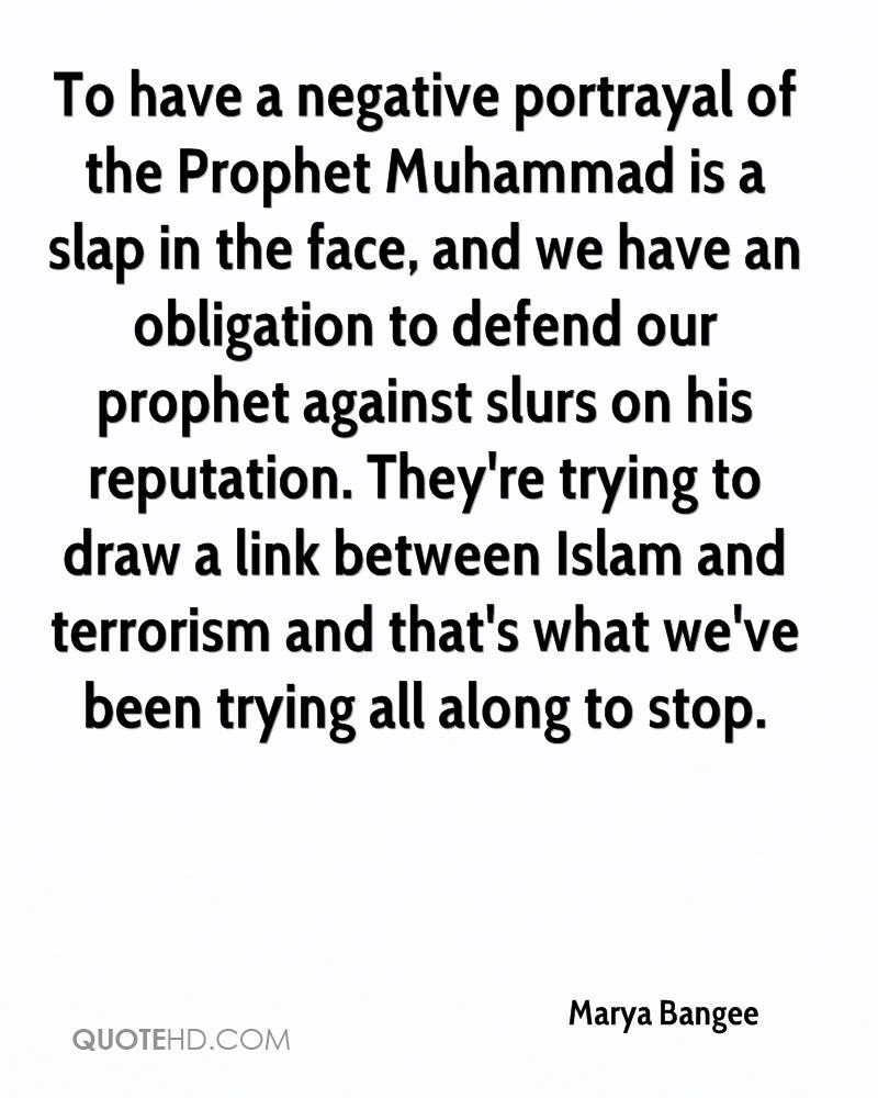 To have a negative portrayal of the Prophet Muhammad is a slap in the face, and we have an obligation to defend our prophet against slurs on his reputation. They're trying to draw a link between Islam and terrorism and that's what we've been trying all along to stop.