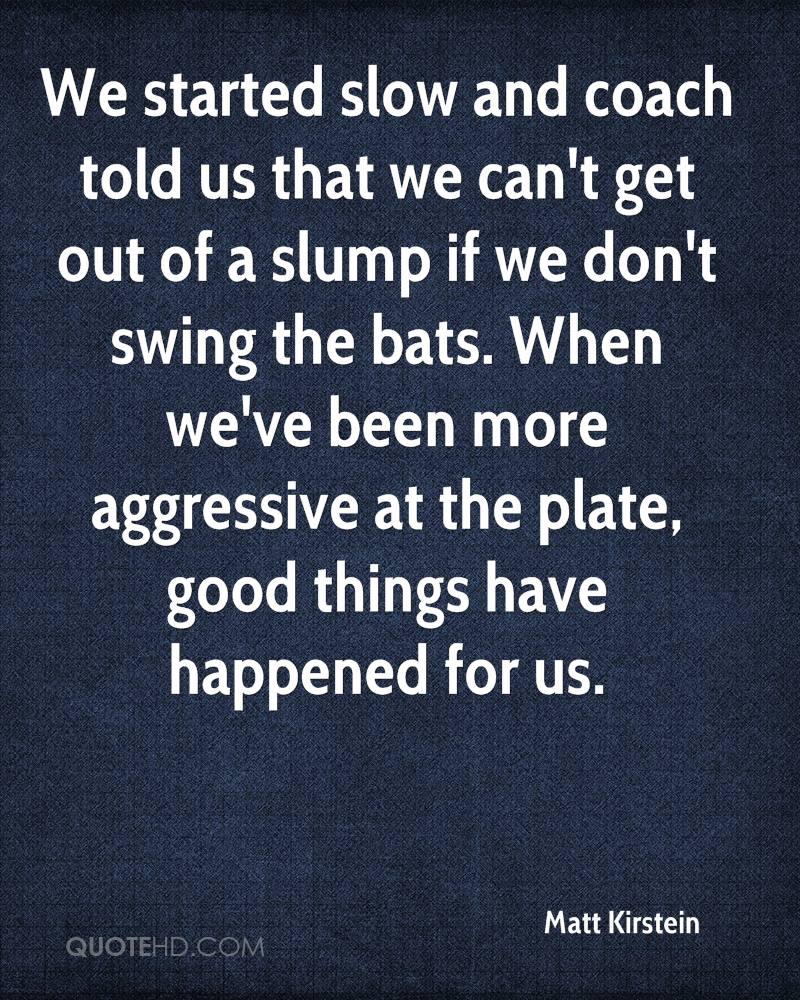 We started slow and coach told us that we can't get out of a slump if we don't swing the bats. When we've been more aggressive at the plate, good things have happened for us.