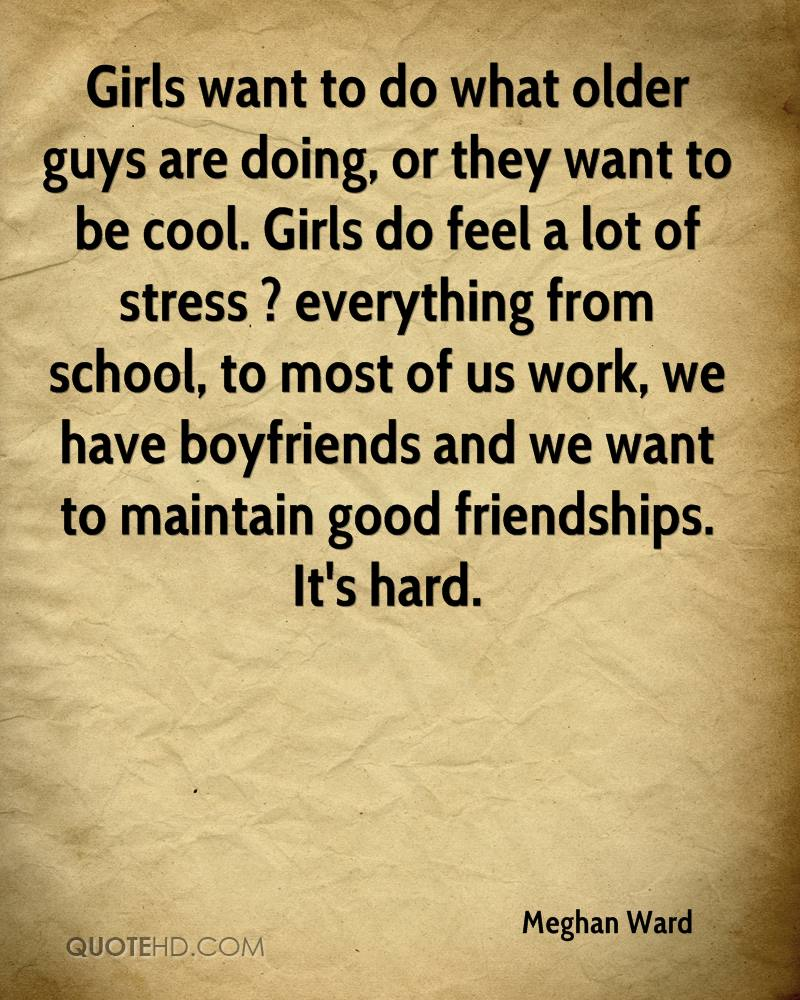 Girls want to do what older guys are doing, or they want to be cool. Girls do feel a lot of stress ? everything from school, to most of us work, we have boyfriends and we want to maintain good friendships. It's hard.