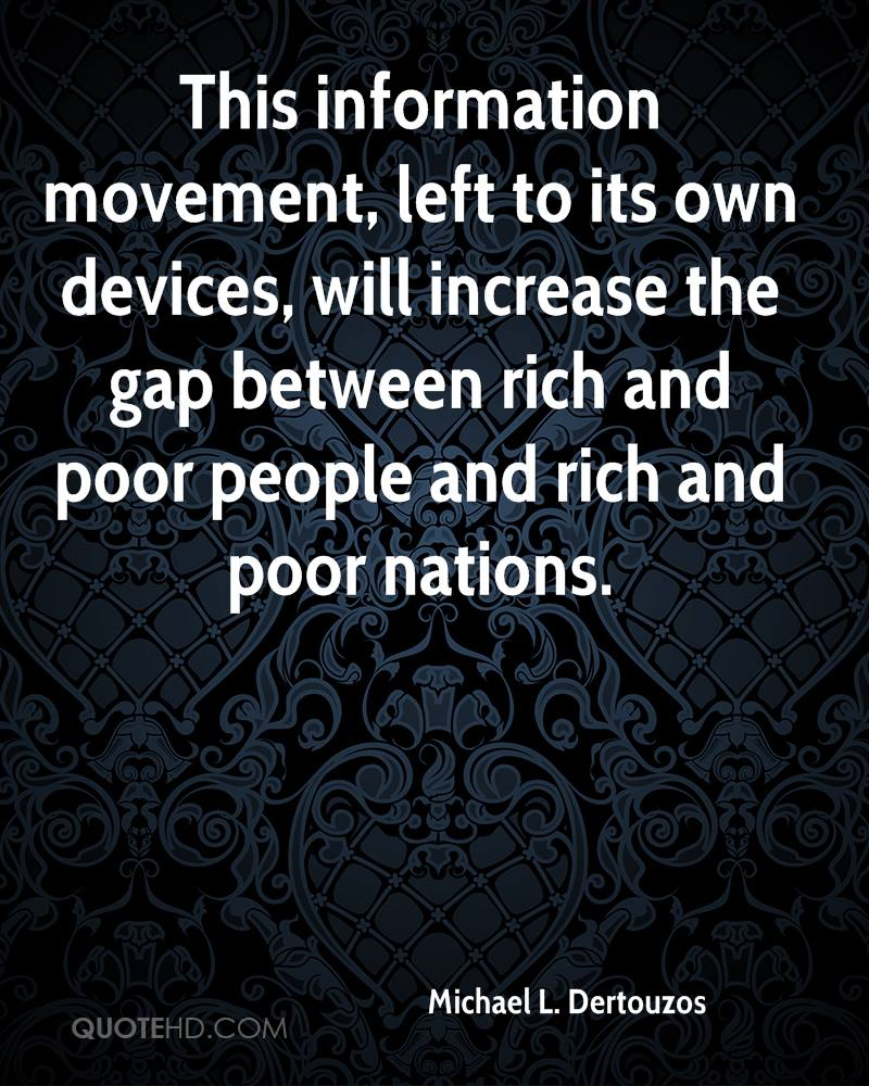 This information movement, left to its own devices, will increase the gap between rich and poor people and rich and poor nations.