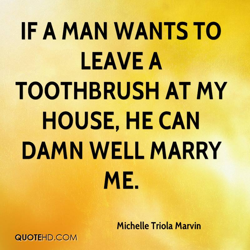 If a man wants to leave a toothbrush at my house, he can damn well marry me.