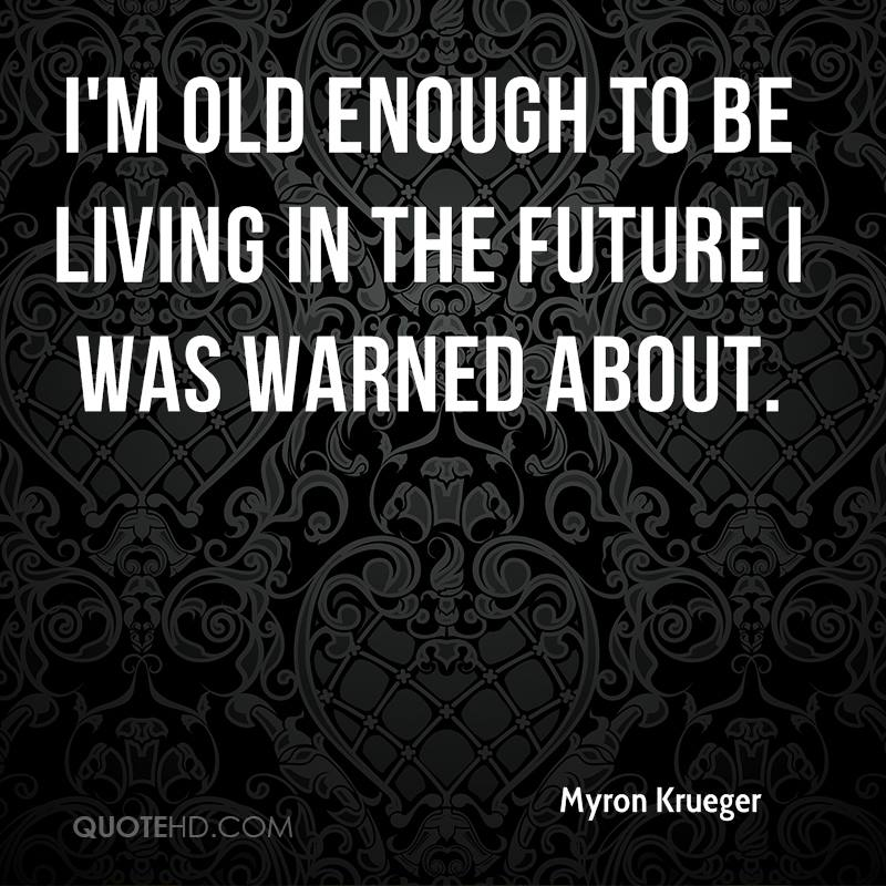 I'm old enough to be living in the future I was warned about.