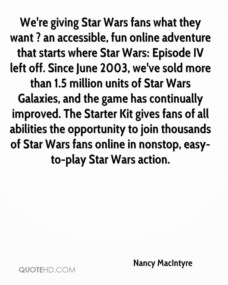 We're giving Star Wars fans what they want ? an accessible, fun online adventure that starts where Star Wars: Episode IV left off. Since June 2003, we've sold more than 1.5 million units of Star Wars Galaxies, and the game has continually improved. The Starter Kit gives fans of all abilities the opportunity to join thousands of Star Wars fans online in nonstop, easy-to-play Star Wars action.